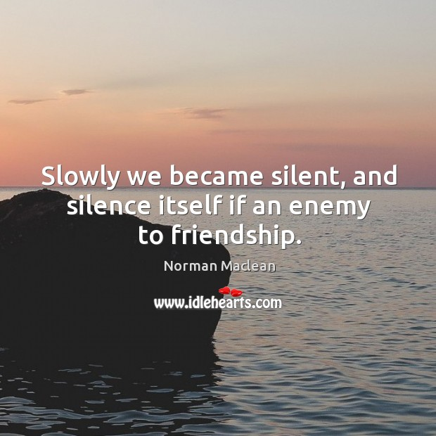 Slowly we became silent, and silence itself if an enemy to friendship. Norman Maclean Picture Quote