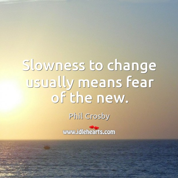 Image, Slowness to change usually means fear of the new.
