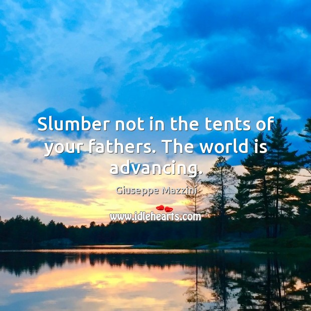 Slumber not in the tents of your fathers. The world is advancing. Giuseppe Mazzini Picture Quote