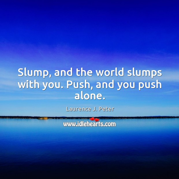 Image, Slump, and the world slumps with you. Push, and you push alone.