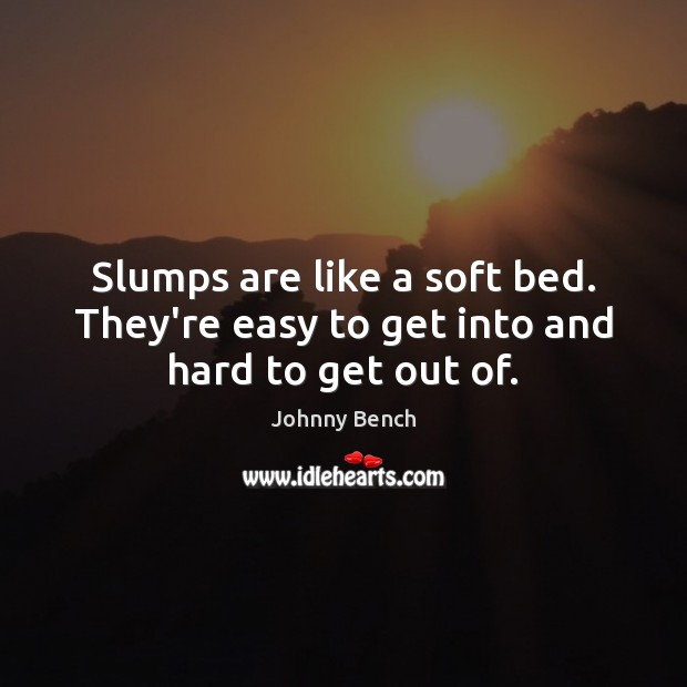 Image, Slumps are like a soft bed. They're easy to get into and hard to get out of.
