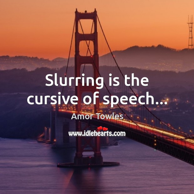 Image, Slurring is the cursive of speech…