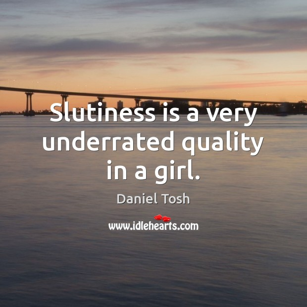 Slutiness is a very underrated quality in a girl. Daniel Tosh Picture Quote
