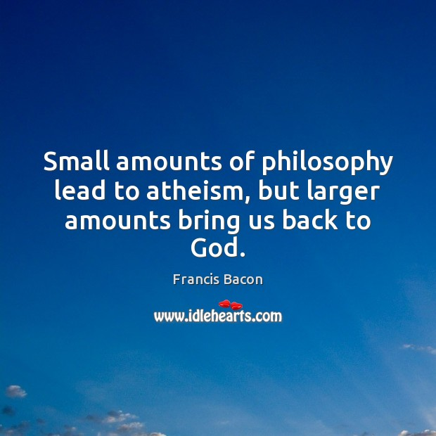 Small amounts of philosophy lead to atheism, but larger amounts bring us back to God. Francis Bacon Picture Quote