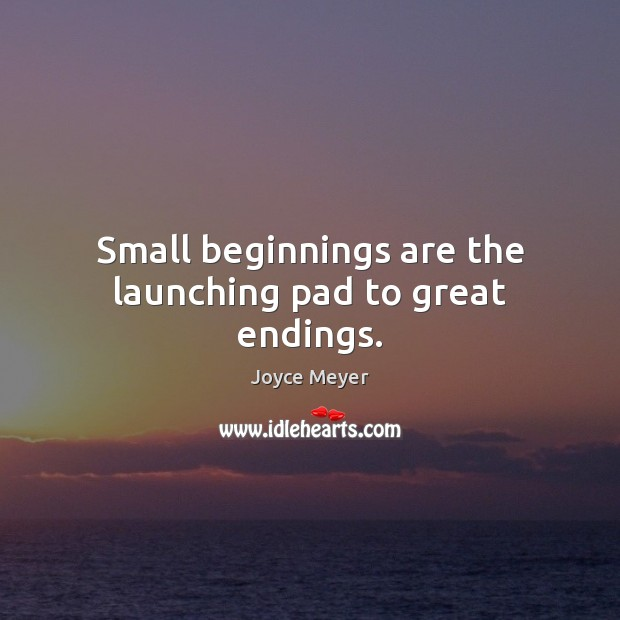 Image, Small beginnings are the launching pad to great endings.