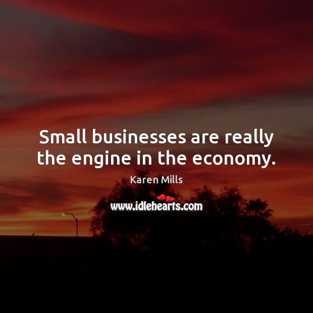Small businesses are really the engine in the economy. Image
