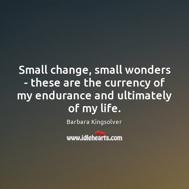 Small change, small wonders – these are the currency of my endurance Barbara Kingsolver Picture Quote