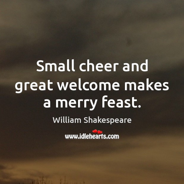 Small cheer and great welcome makes a merry feast. Image