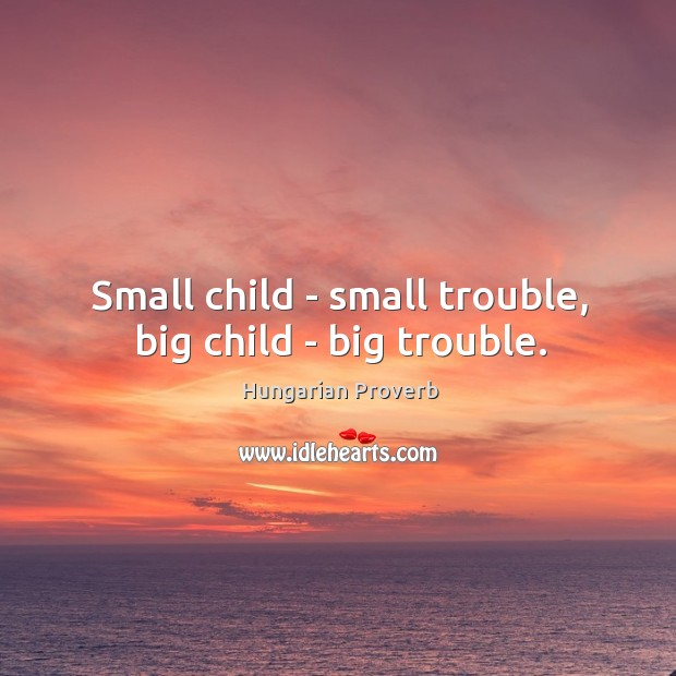 Image, Small child – small trouble, big child – big trouble.