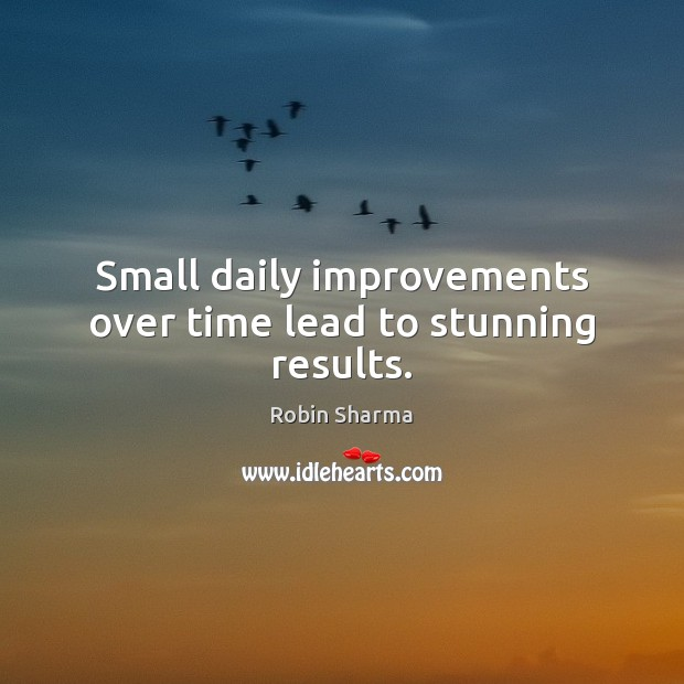 Small daily improvements over time lead to stunning results. Robin Sharma Picture Quote