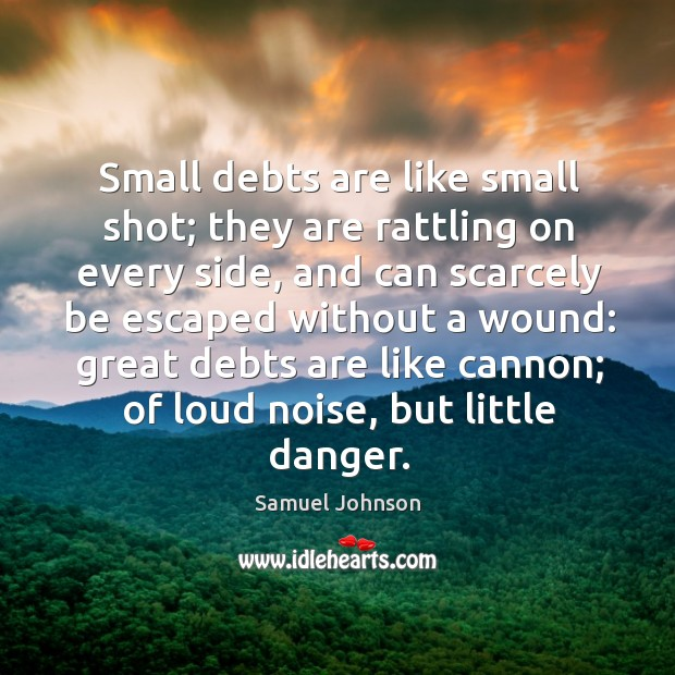 Image, Small debts are like small shot; they are rattling on every side