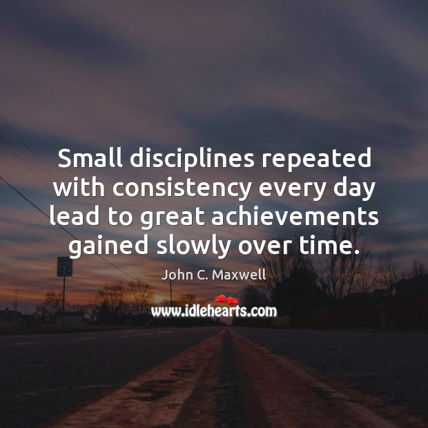 Small disciplines repeated with consistency every day lead to great achievements gained Image