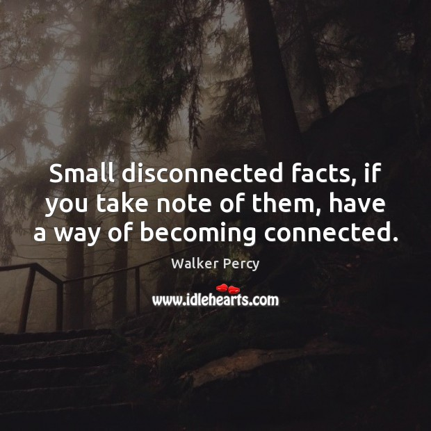 Small disconnected facts, if you take note of them, have a way of becoming connected. Walker Percy Picture Quote