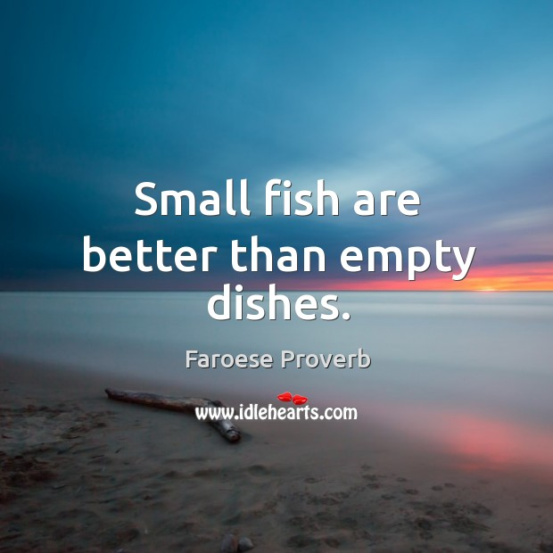 Small fish are better than empty dishes. Faroese Proverbs Image