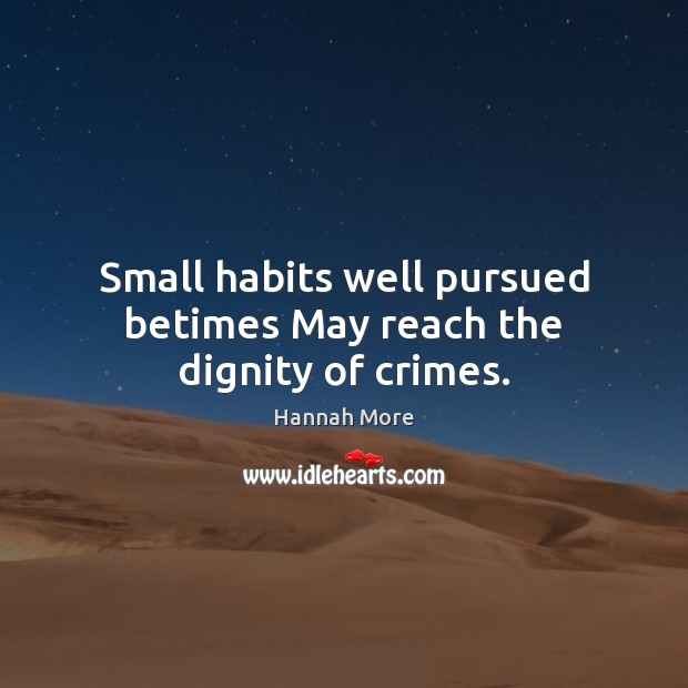 Small habits well pursued betimes May reach the dignity of crimes. Image