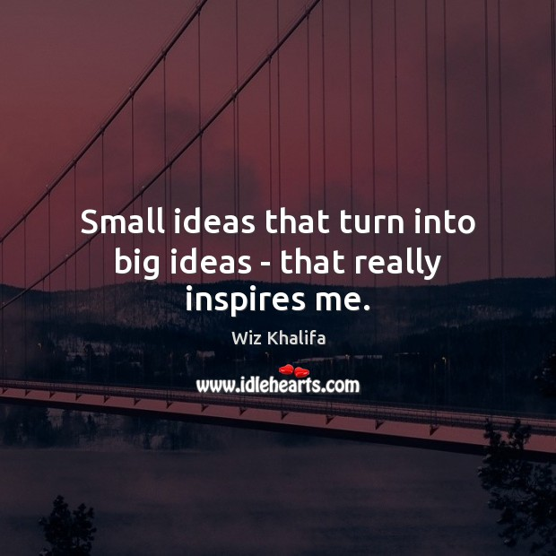 Small ideas that turn into big ideas – that really inspires me. Image