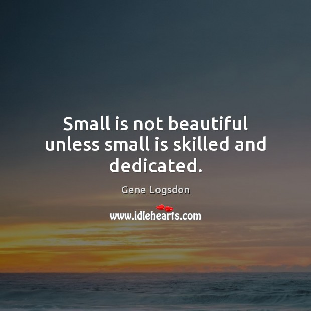 Image, Small is not beautiful unless small is skilled and dedicated.