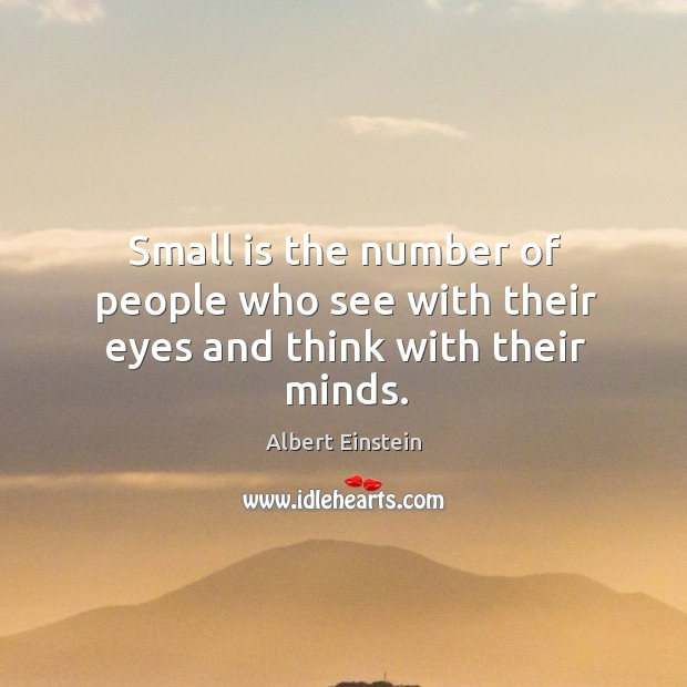 Image, Small is the number of people who see with their eyes and think with their minds.