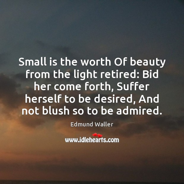 Image, Small is the worth Of beauty from the light retired: Bid her