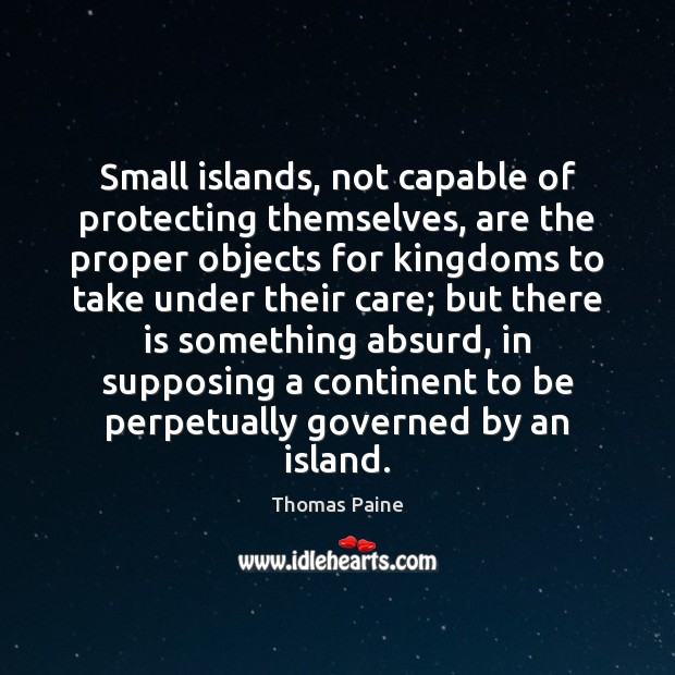 Small islands, not capable of protecting themselves, are the proper objects for Thomas Paine Picture Quote