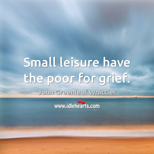 Small leisure have the poor for grief. John Greenleaf Whittier Picture Quote