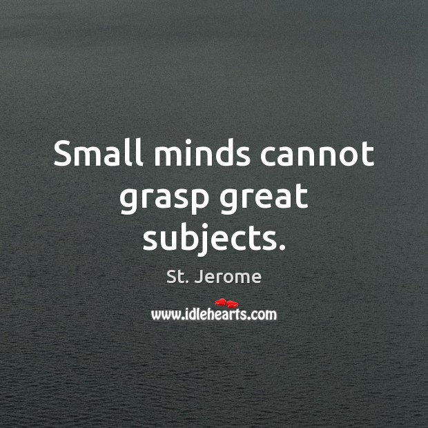 Small minds cannot grasp great subjects. St. Jerome Picture Quote