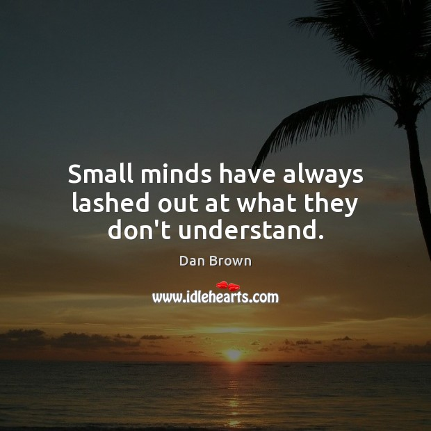 Small minds have always lashed out at what they don't understand. Dan Brown Picture Quote