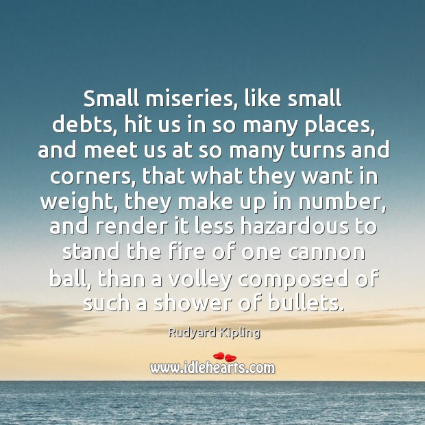 Image about Small miseries, like small debts, hit us in so many places, and meet us at so many turns and corners