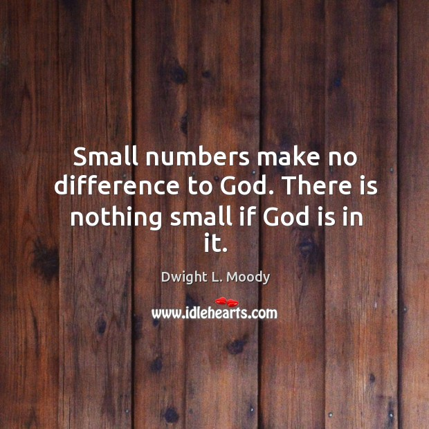 Small numbers make no difference to God. There is nothing small if God is in it. Image