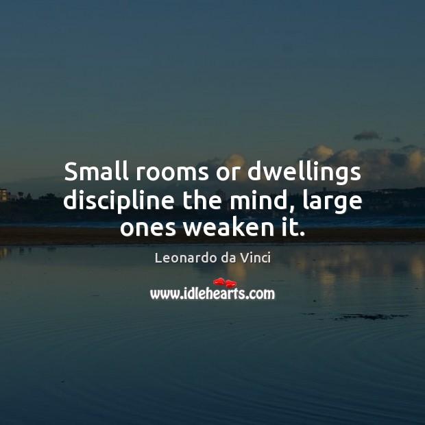 Small rooms or dwellings discipline the mind, large ones weaken it. Leonardo da Vinci Picture Quote