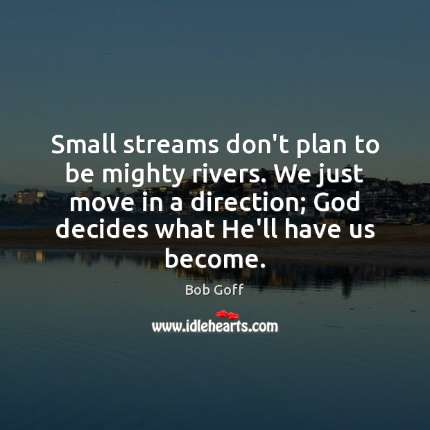 Small streams don't plan to be mighty rivers. We just move in Bob Goff Picture Quote