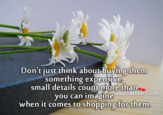 Little things count more, not just expensive ones. Image
