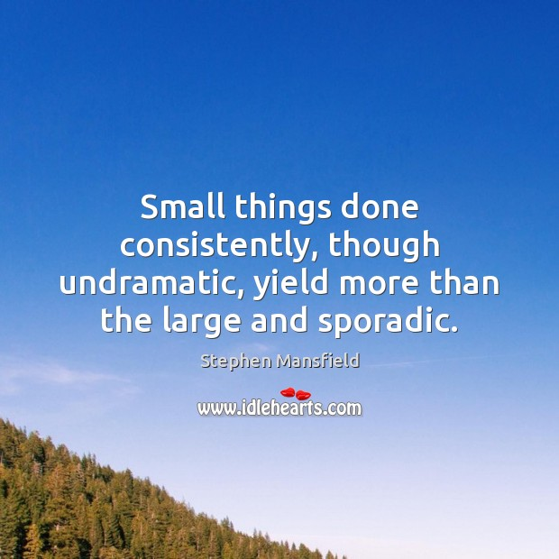 Small things done consistently, though undramatic, yield more than the large and sporadic. Image