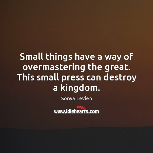 Small things have a way of overmastering the great. This small press Image