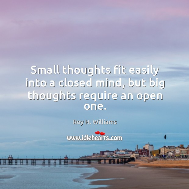 Small thoughts fit easily into a closed mind, but big thoughts require an open one. Roy H. Williams Picture Quote