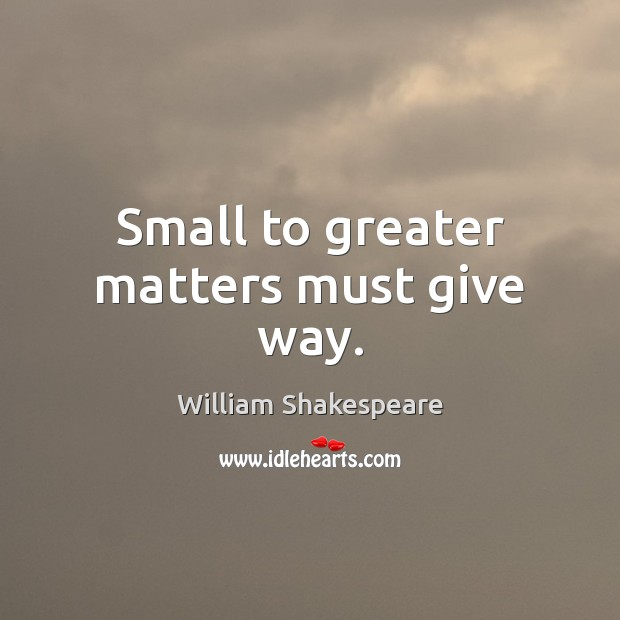 Small to greater matters must give way. Image