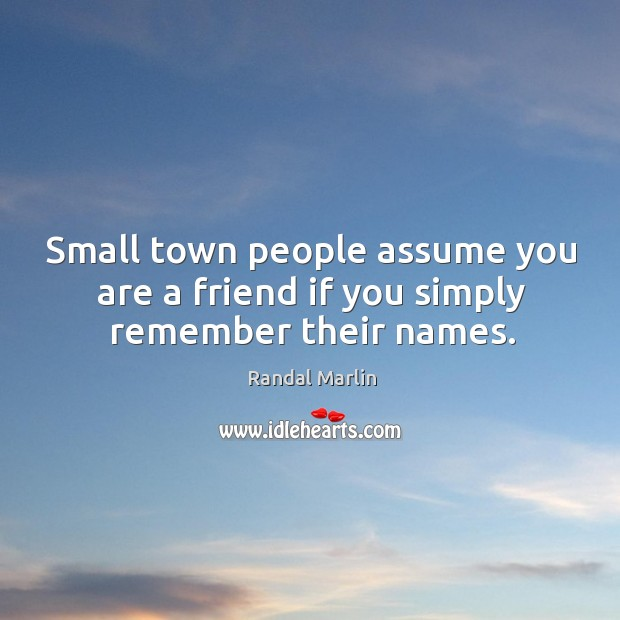 Image, Small town people assume you are a friend if you simply remember their names.