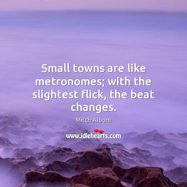 Small towns are like metronomes; with the slightest flick, the beat changes. Mitch Albom Picture Quote