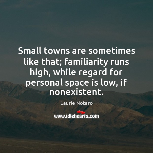 Small towns are sometimes like that; familiarity runs high, while regard for Image