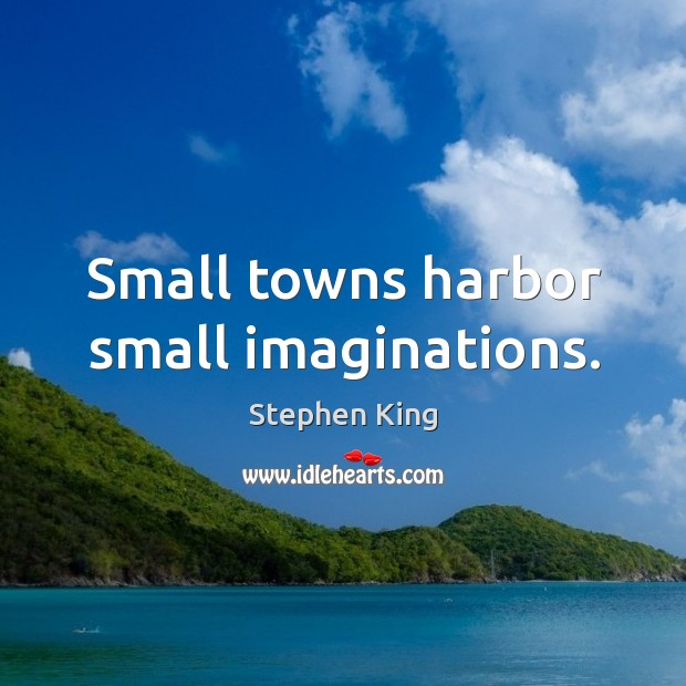 Small towns harbor small imaginations. Image