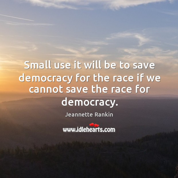 Small use it will be to save democracy for the race if we cannot save the race for democracy. Image