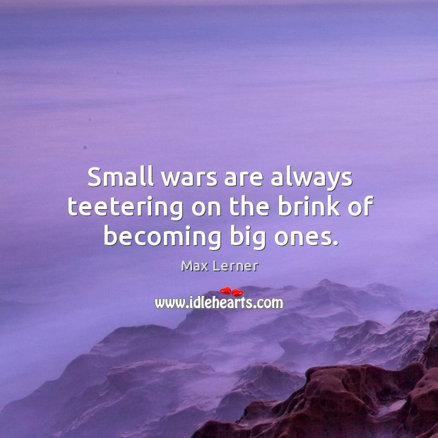 Small wars are always teetering on the brink of becoming big ones. Max Lerner Picture Quote