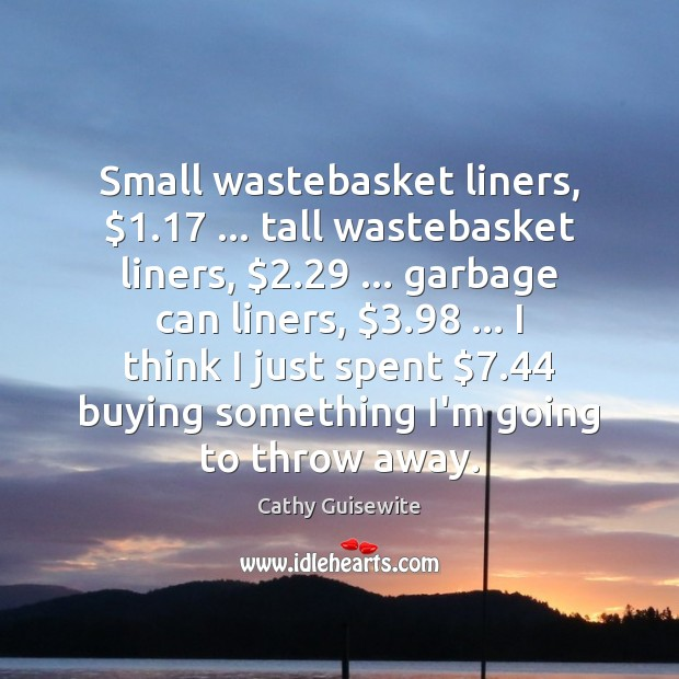 Small wastebasket liners, $1.17 … tall wastebasket liners, $2.29 … garbage can liners, $3.98 … I think I Cathy Guisewite Picture Quote
