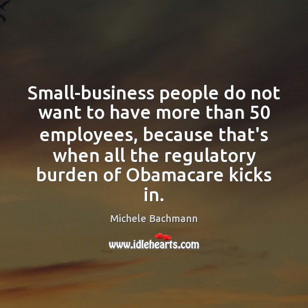 Small-business people do not want to have more than 50 employees, because that's Michele Bachmann Picture Quote