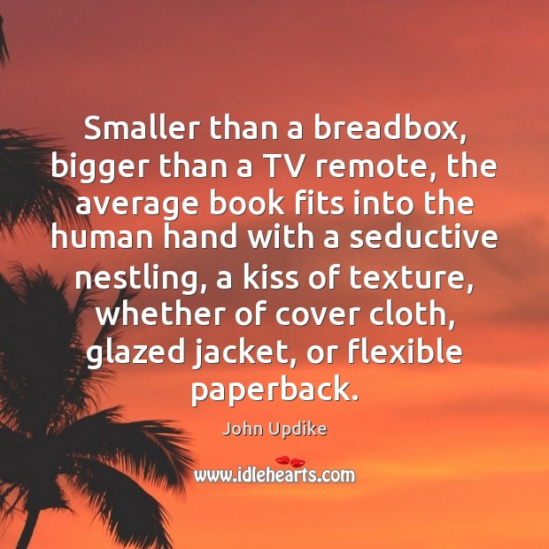 Smaller than a breadbox, bigger than a TV remote, the average book John Updike Picture Quote