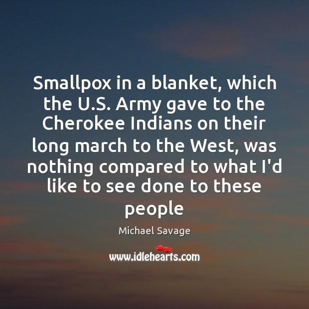Smallpox in a blanket, which the U.S. Army gave to the Michael Savage Picture Quote