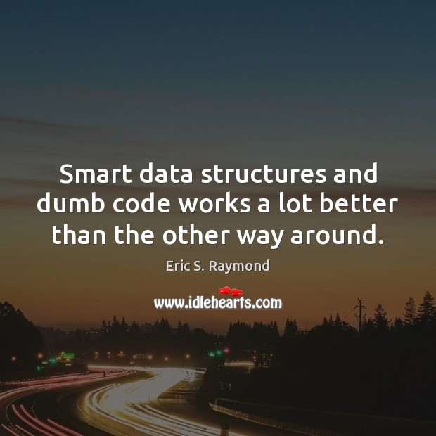 Smart data structures and dumb code works a lot better than the other way around. Eric S. Raymond Picture Quote
