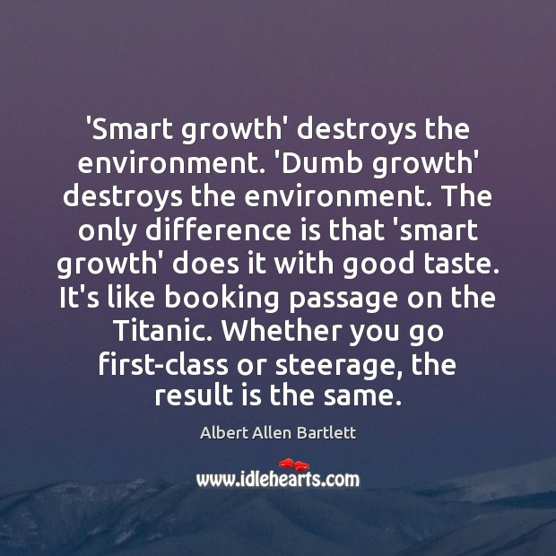 Image, 'Smart growth' destroys the environment. 'Dumb growth' destroys the environment. The only