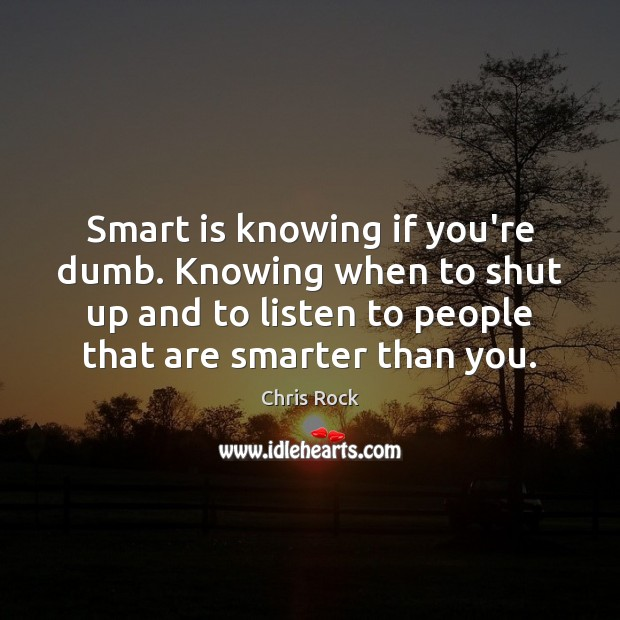 Smart is knowing if you're dumb. Knowing when to shut up and Image