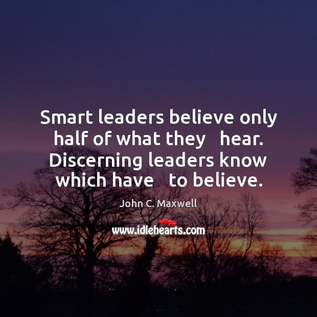 Smart leaders believe only half of what they   hear. Discerning leaders know John C. Maxwell Picture Quote